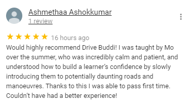 Would highly recommend Drive Buddi! I was taught by Mo over the summer, who was incredibly calm and patient, and understood how to build a learner's confidence by slowly introducing them to potentially daunting roads and manoeuvres. Thanks to this I was able to pass first time. Couldn't have had a better experience!