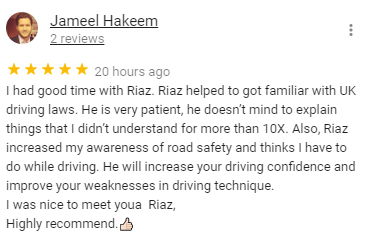 I had good time with Riaz. Riaz helped to got familiar with UK driving laws. He is very patient, he doesn't mind to explain things that I didn't understand for more than 10X. Also, Riaz increased my awareness of road safety and thinks I have to do while driving. He will increase your driving confidence and improve your weaknesses in driving technique. 