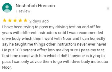 I have been trying to pass my driving test on and off for years with different instructors until I was recommended drive budy which then I went with Noor and I can honestly say he taught me things other instructors never ever have! He put 100 percent effort into making sure I pass my test first time round with him which I did! If anyone is trying to pass I can only advice them to go with drive budy instructor Noor.