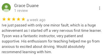 Ive just passed with only one minor fault, which is a huge achievement as I started off a very nervous first time learner. Tyson was a fantastic instructor, very patient and supportive. His enthusiasm for teaching helped me go from anxious to excited about driving. Would absolutely recommend learning with him.